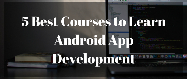 5 Best Courses to Learn Android App Development – App Expanse